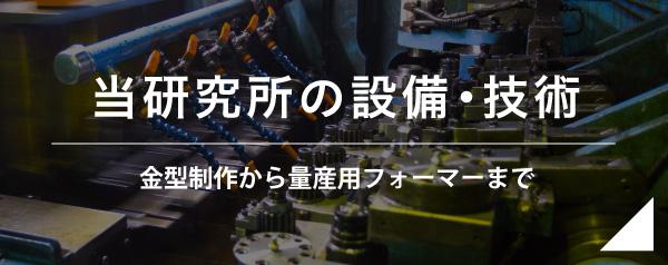 当研究所の設備・技術 金型制作から量産用フォーマーまで